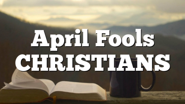 April Fools CHRISTIANS