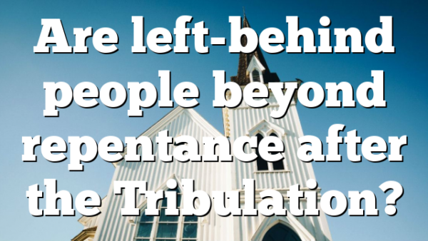 Are left-behind people beyond repentance after the Tribulation?