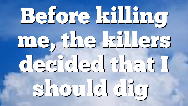 Before killing me, the killers decided that I should dig…