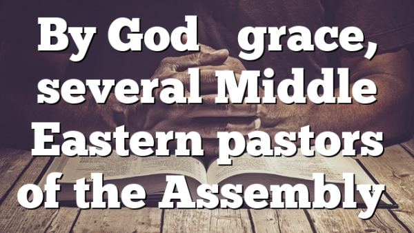 By God's grace, several Middle Eastern pastors of the Assembly…