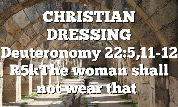 CHRISTIAN DRESSING Deuteronomy 22:5,11-12 [5]The woman shall not wear that…