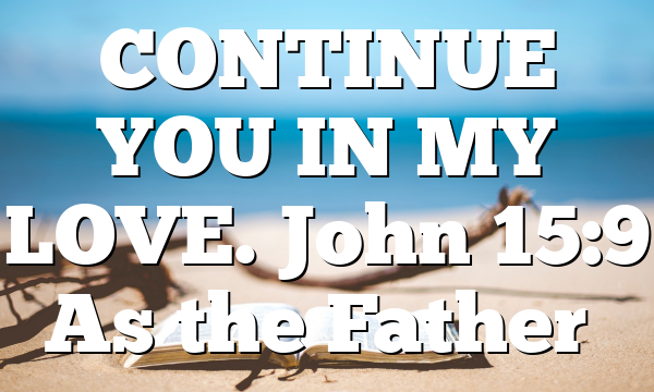 CONTINUE YOU IN MY LOVE. John 15:9 As the Father…