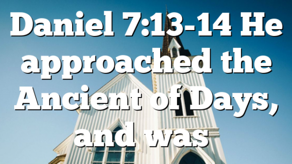 Daniel 7:13-14 He approached the Ancient of Days, and was…