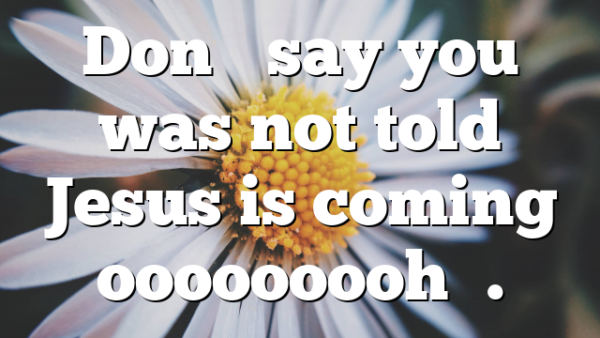 Don't say you was not told Jesus is coming ooooooooh….