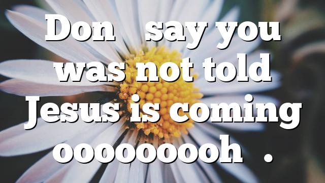 Don't say you was not told Jesus is coming ooooooooh….