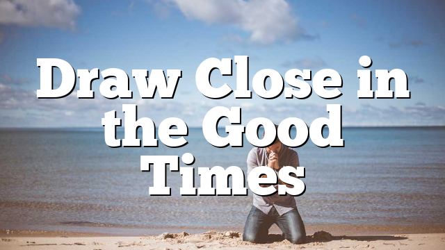 Draw Close in the Good Times