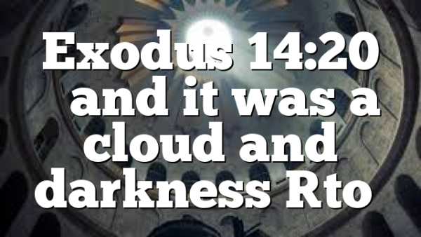 Exodus 14:20 …and it was a cloud and darkness [to…