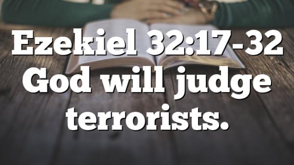 Ezekiel 32:17-32 God will judge terrorists.