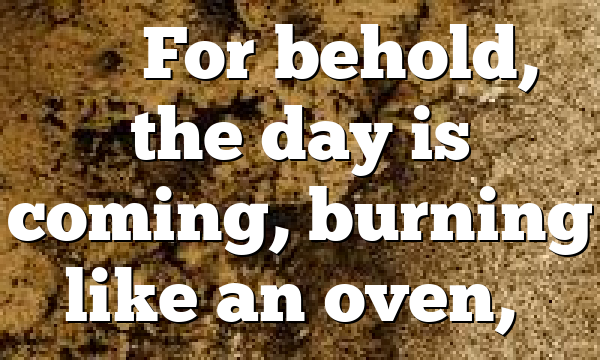"""""""""""For behold, the day is coming, burning like an oven,…"""