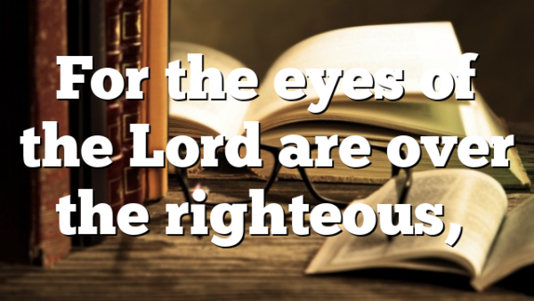 For the eyes of the Lord are over the righteous,…