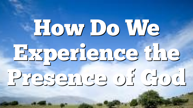 How Do We Experience the Presence of God