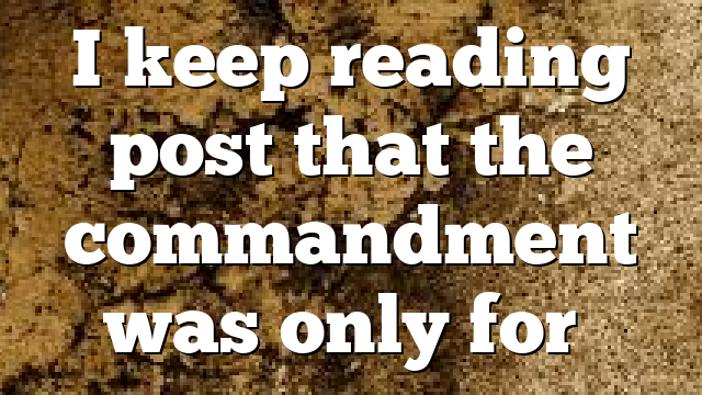 I keep reading post that the commandment was only for…