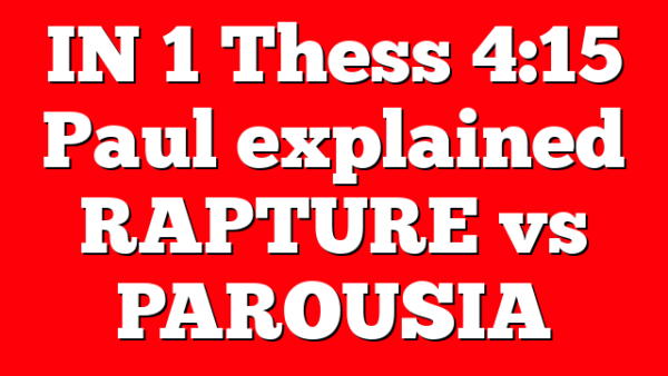 IN 1 Thess 4:15 Paul explained RAPTURE vs PAROUSIA