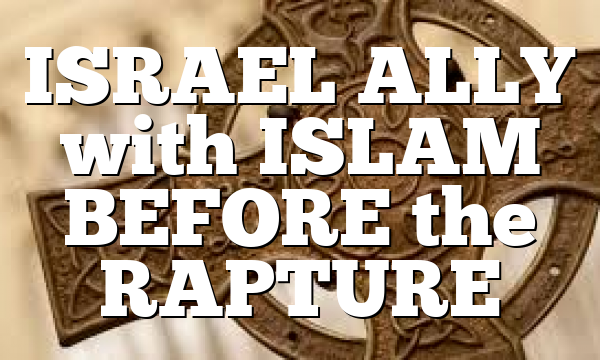 ISRAEL ALLY with ISLAM BEFORE the RAPTURE