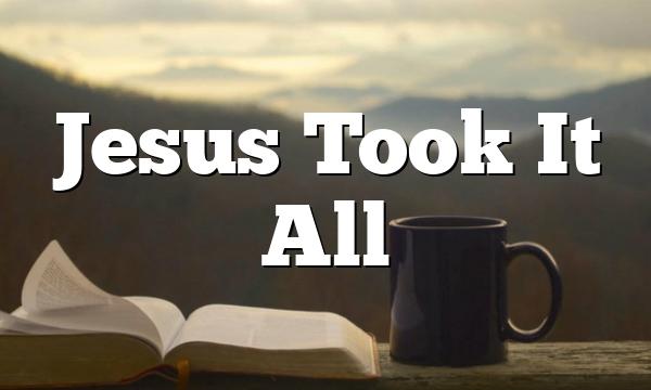 Jesus Took It All