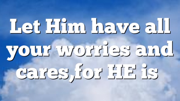 Let Him have all your worries and cares,for HE is…