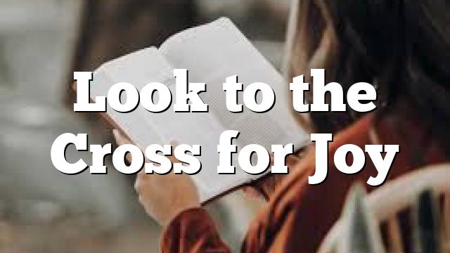 Look to the Cross for Joy
