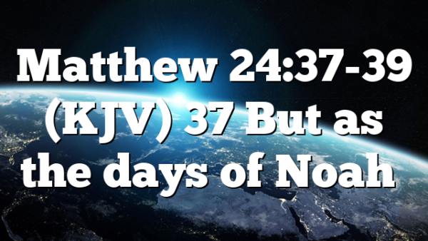 Matthew 24:37-39 (KJV) 37 But as the days of Noah…