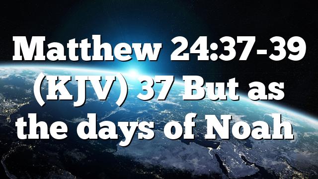 Matthew 24:37-39 (KJV) 37 But as the days of Noah…