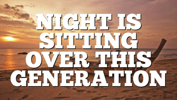 NIGHT IS SITTING OVER THIS GENERATION