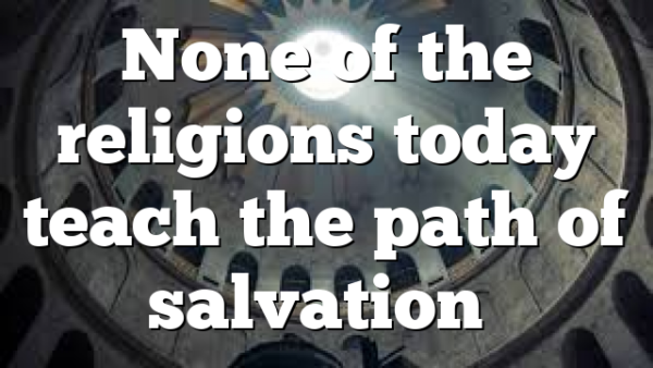 None of the religions today teach the path of salvation…