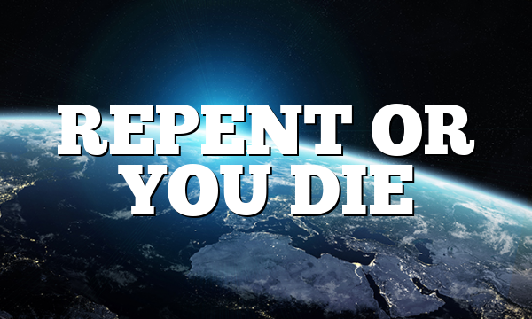 REPENT OR YOU DIE