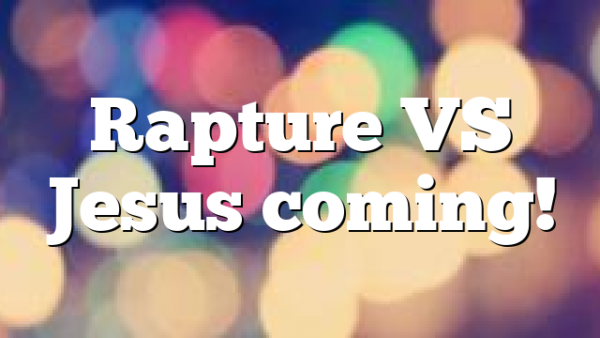Rapture VS Jesus coming!