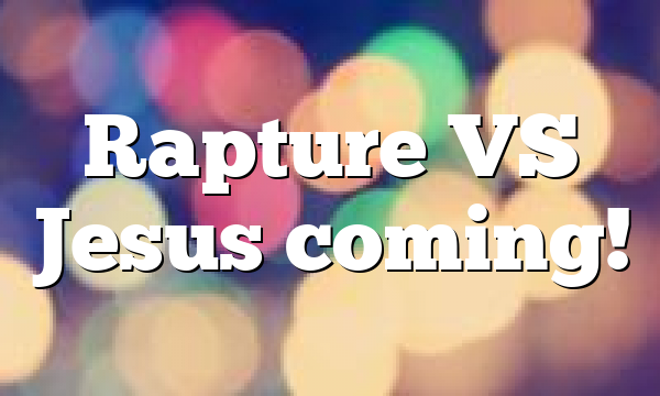 Rapture VS Jesus coming!