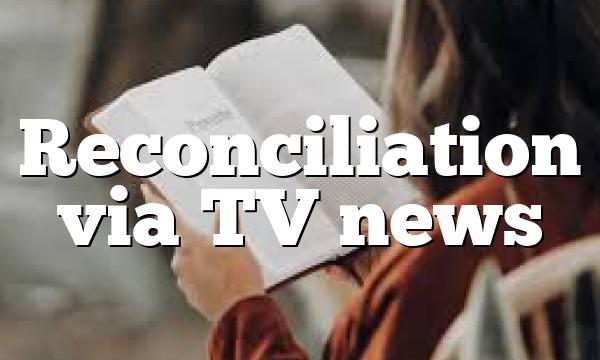 Reconciliation via TV news