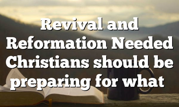 Revival and Reformation Needed Christians should be preparing for what…