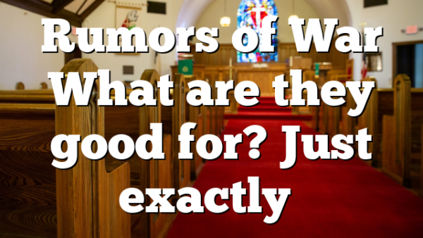 Rumors of War What are they good for? Just exactly…