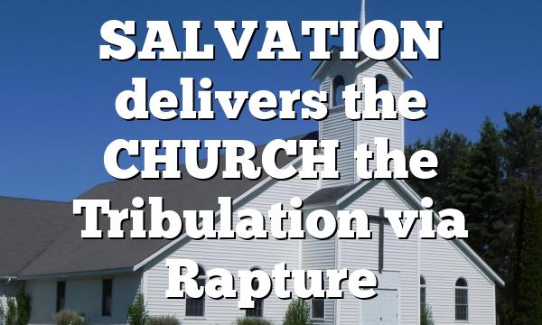 SALVATION delivers the CHURCH the Tribulation via Rapture