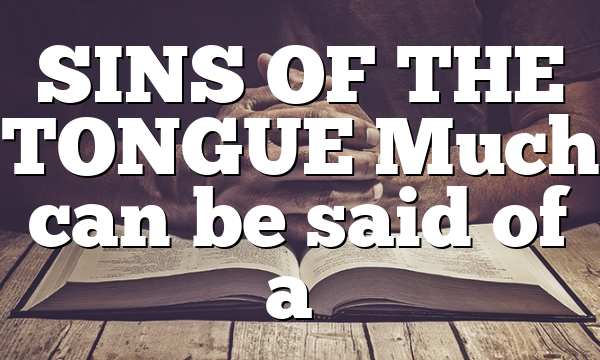 SINS OF THE TONGUE Much can be said of a…