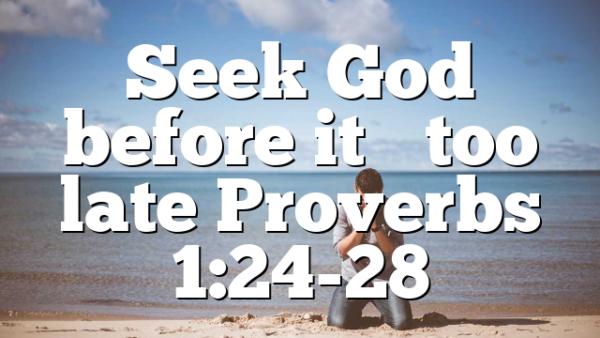 Seek God before it's too late Proverbs 1:24-28