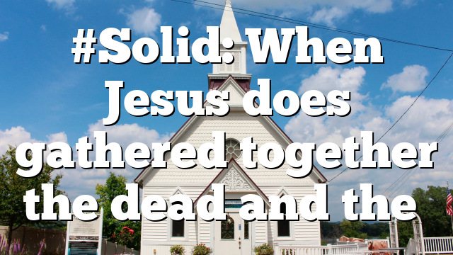 #Solid: When Jesus does gathered together the dead and the…