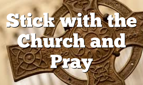 Stick with the Church and Pray