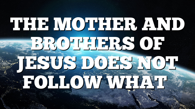 THE MOTHER AND BROTHERS OF JESUS DOES NOT FOLLOW WHAT…
