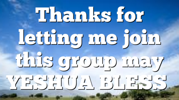 Thanks for letting me join this group may YESHUA BLESS…