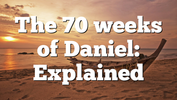 The 70 weeks of Daniel: Explained