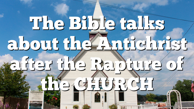 The Bible talks about the Antichrist after the Rapture of the CHURCH