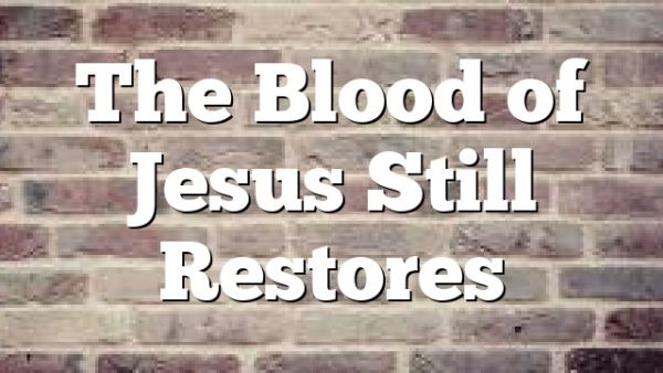 The Blood of Jesus Still Restores