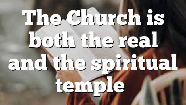 The Church is both the real and the spiritual temple…