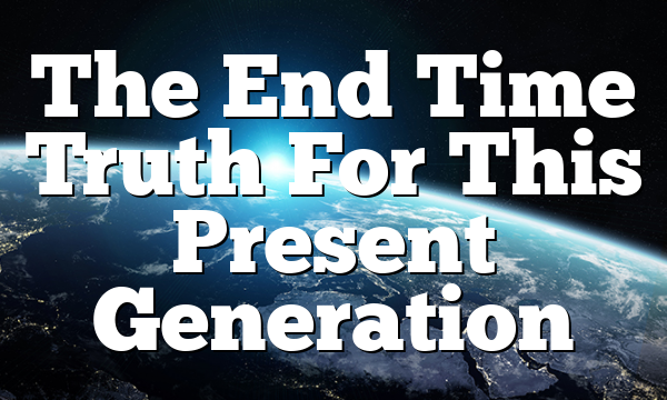 The End Time Truth For This Present Generation