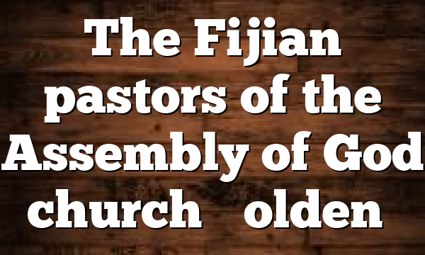 "The Fijian pastors of the Assembly of God church ""Golden…"
