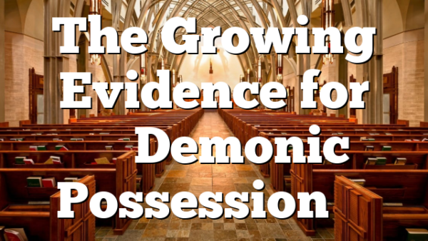 The Growing Evidence for ''Demonic Possession''