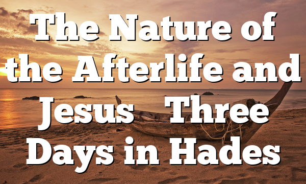 The Nature of the Afterlife and Jesus' Three Days in Hades
