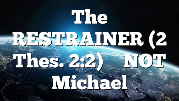 The RESTRAINER (2 Thes. 2:2) – NOT Michael