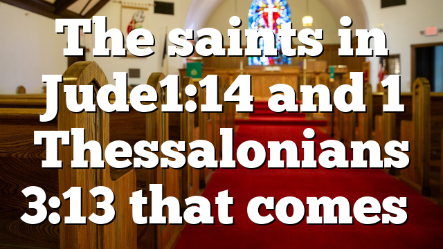 The saints in Jude1:14 and 1 Thessalonians 3:13 that comes…