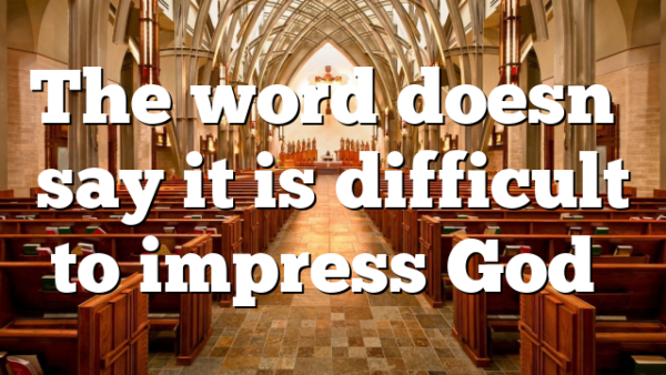The word doesn't say it is difficult to impress God…