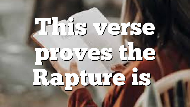 This verse proves the Rapture is…